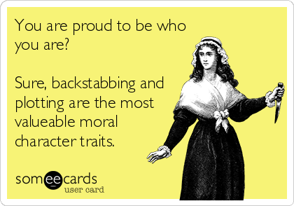 You are proud to be who you are?  Sure, backstabbing and plotting are the most valueable moral character traits.