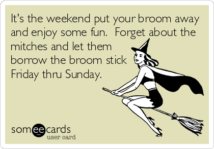 It's the weekend put your broom away and enjoy some fun.  Forget about the mitches and let them borrow the broom stick Friday thru Sunday.