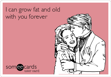 I can grow fat and old with you forever