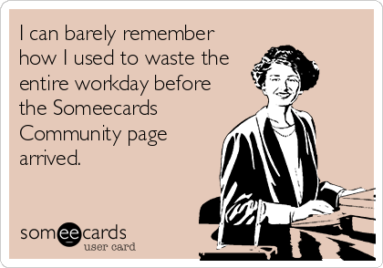 I can barely remember how I used to waste the entire workday before the Someecards Community page arrived.