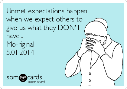 Unmet expectations happen when we expect others to give us what they DON'T have... Mo-riginal 5.01.2014