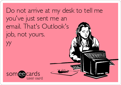 Do not arrive at my desk to tell me you've just sent me an email. That's Outlook's job, not yours. yy