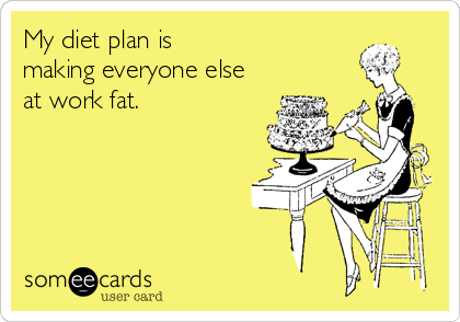 My diet plan is  making everyone else at work fat.