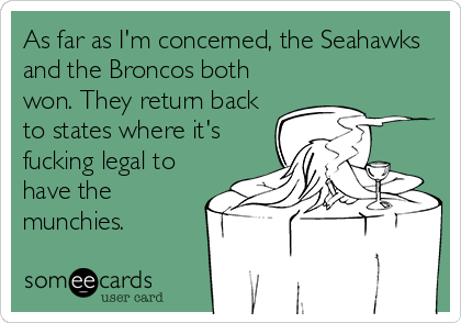 As far as I'm concerned, the Seahawks and the Broncos both won. They return back to states where it's fucking legal to have the munchies.
