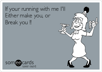 If your running with me I'll Either make you, or  Break you !!
