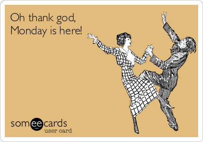Oh thank god, Monday is here!