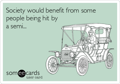 Society would benefit from some people being hit by a semi...