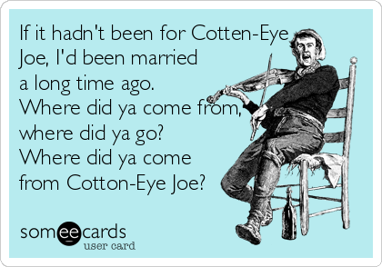 If it hadn't been for Cotten-Eye Joe, I'd been married a long time ago. Where did ya come from, where did ya go? Where did ya come from Cotton-Eye Joe?