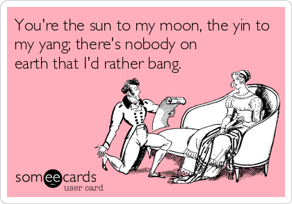 You're the sun to my moon, the yin to my yang; there's nobody on earth that I'd rather bang.
