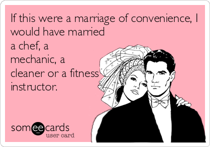 If this were a marriage of convenience, I would have married a chef, a mechanic, a cleaner or a fitness instructor.