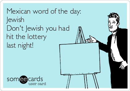 Mexican word of the day: Jewish Don't Jewish you had hit the lottery last night!