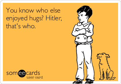 You know who else enjoyed hugs? Hitler, that's who.