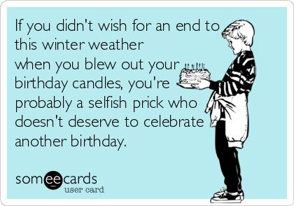 If you didn't wish for an end to this winter weather when you blew out your birthday candles, you're probably a selfish prick who doesn't deserve to celebrate another birthday.