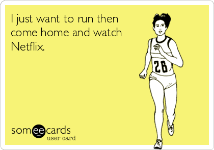 I just want to run then come home and watch  Netflix.