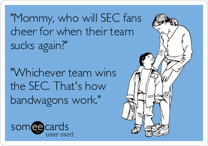 """""""Mommy, who will SEC fans cheer for when their team sucks again?""""  """"Whichever team wins the SEC. That's how bandwagons work."""""""