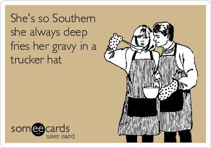 She's so Southern she always deep  fries her gravy in a trucker hat