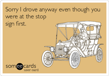 Sorry I drove anyway even though you were at the stop sign first.