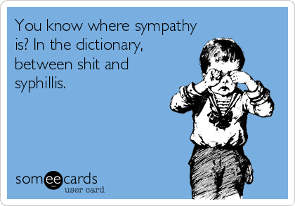 You know where sympathy is? In the dictionary, between shit and syphillis.