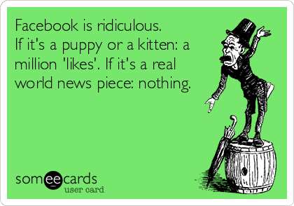Facebook is ridiculous.  If it's a puppy or a kitten: a million 'likes'. If it's a real world news piece: nothing.