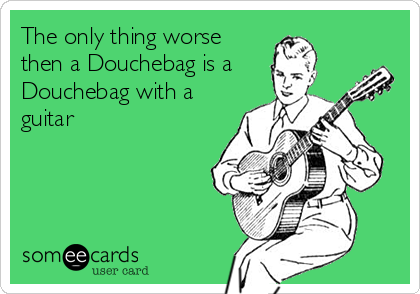 The only thing worse then a Douchebag is a Douchebag with a guitar