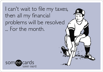 I can't wait to file my taxes, then all my financial problems will be resolved ... For the month.