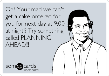 Oh? Your mad we can't get a cake ordered for you for next day at 9:00 at night!? Try something called PLANNING AHEAD!!!
