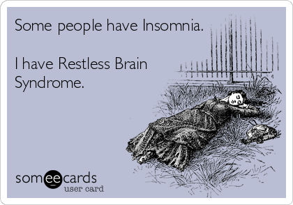 Some people have Insomnia.  I have Restless Brain Syndrome.