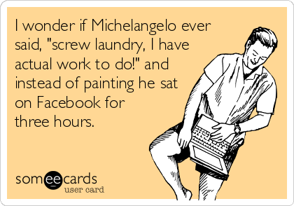 """I wonder if Michelangelo ever said, """"screw laundry, I have actual work to do!"""" and instead of painting he sat on Facebook for three hours."""