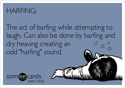 "HARFING;   The act of barfing while attempting to laugh. Can also be done by barfing and dry heaving creating an odd ""harfing"" sound."