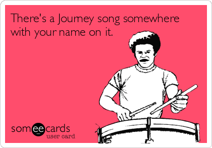 There's a Journey song somewhere with your name on it.