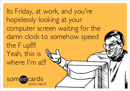 Its Friday, at work, and you're hopelessly looking at your computer screen waiting for the damn clock to somehow speed the F up!!!! Yeah, this is where I'm at!!