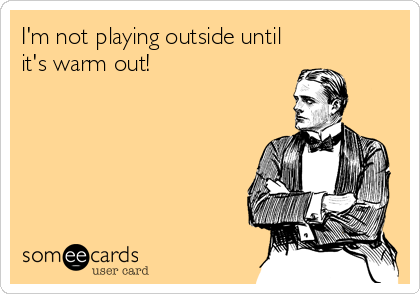 I'm not playing outside until it's warm out!