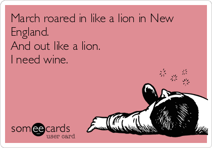 March roared in like a lion in New England. And out like a lion. I need wine.
