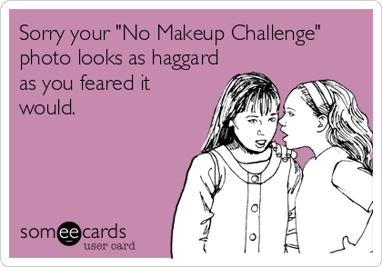 "Sorry your ""No Makeup Challenge"" photo looks as haggard as you feared it would."