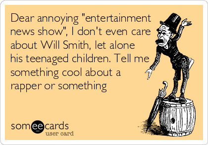 """Dear annoying """"entertainment news show"""", I don't even care about Will Smith, let alone his teenaged children. Tell me something cool about a  rapper or something"""