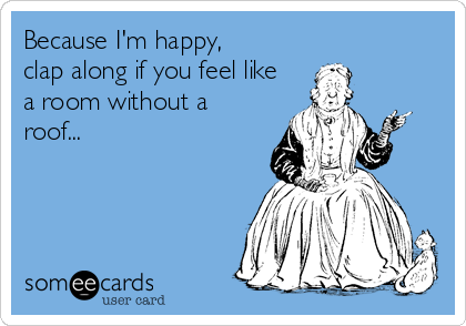 Because I'm happy, clap along if you feel like a room without a roof...