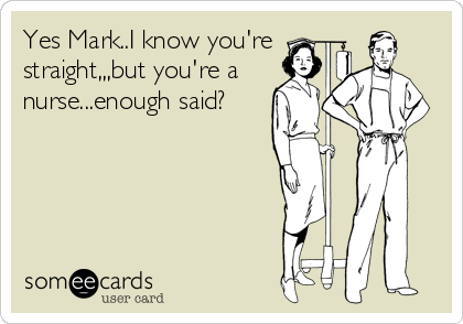Yes Mark..I know you're straight,,,but you're a nurse...enough said?