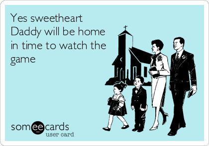Yes sweetheart Daddy will be home in time to watch the game