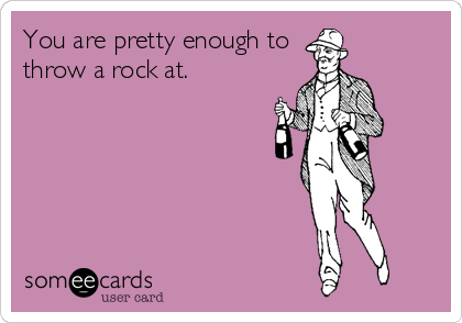 You are pretty enough to throw a rock at.
