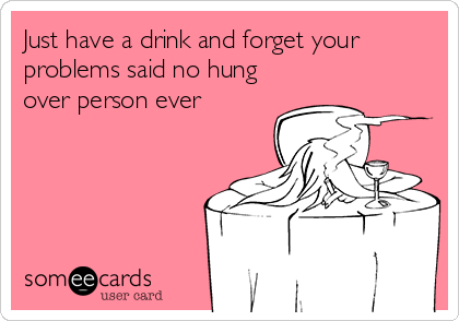 Just have a drink and forget your problems said no hung over person ever