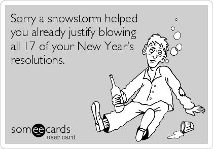 Sorry a snowstorm helped you already justify blowing all 17 of your New Year's  resolutions.