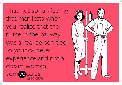 That not so fun feeling that manifests when you realize that the nurse in the hallway was a real person tied to your catheter experience and not a dream woman.