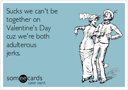 Sucks we can't be together on Valentine's Day cuz we're both adulterous jerks.