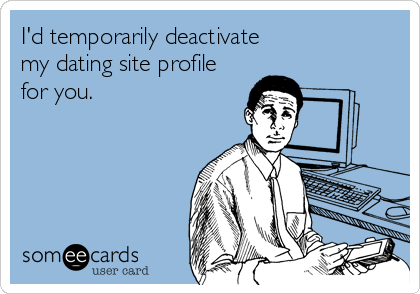 I'd temporarily deactivate                    my dating site profile for you.