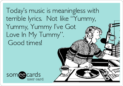 """Today's music is meaningless with terrible lyrics.  Not like """"Yummy, Yummy, Yummy I've Got Love In My Tummy"""".  Good times!"""