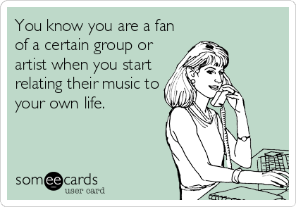 You know you are a fan of a certain group or artist when you start relating their music to your own life.
