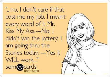 """""""...no, I don't care if that cost me my job. I meant every word of it Mr. Kiss My Ass.---No, I didn't win the lottery. I am going thru the Stones today. ---Yes it WILL work..."""""""