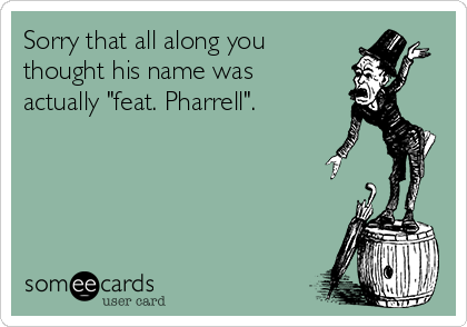 """Sorry that all along you thought his name was actually """"feat. Pharrell""""."""