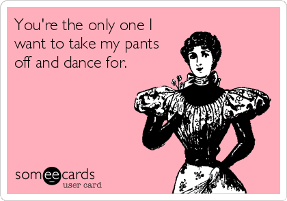 You're the only one I want to take my pants off and dance for.