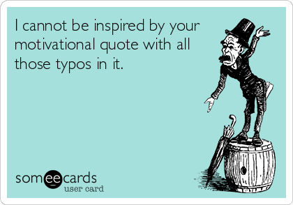 I cannot be inspired by your motivational quote with all those typos in it.